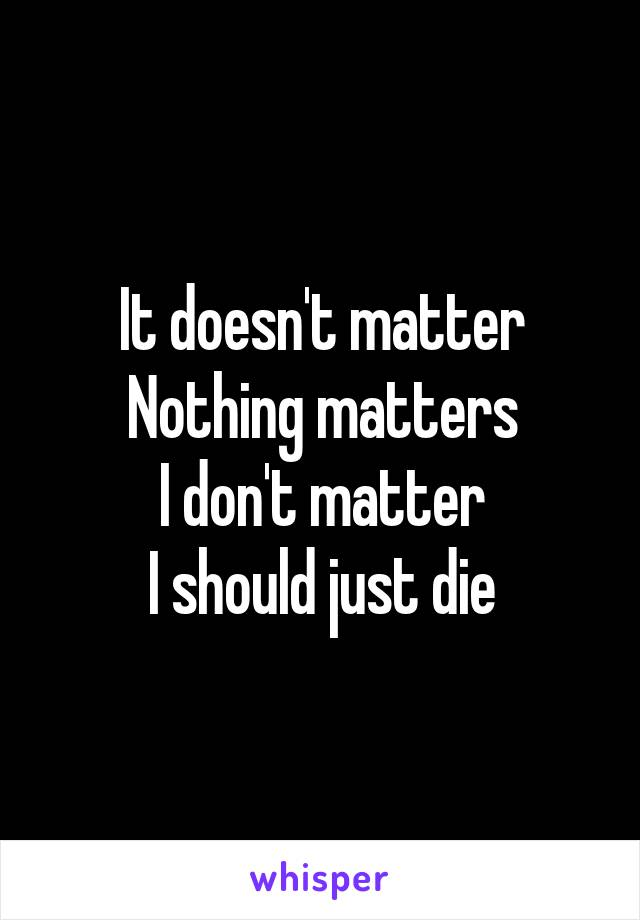 It doesn't matter Nothing matters I don't matter I should just die