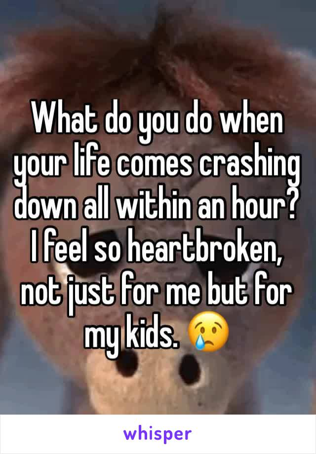What do you do when your life comes crashing down all within an hour? I feel so heartbroken, not just for me but for my kids. 😢