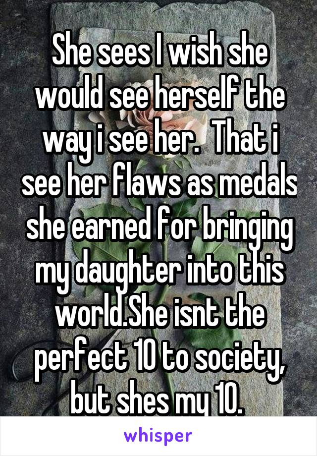 She sees I wish she would see herself the way i see her.  That i see her flaws as medals she earned for bringing my daughter into this world.She isnt the perfect 10 to society, but shes my 10.