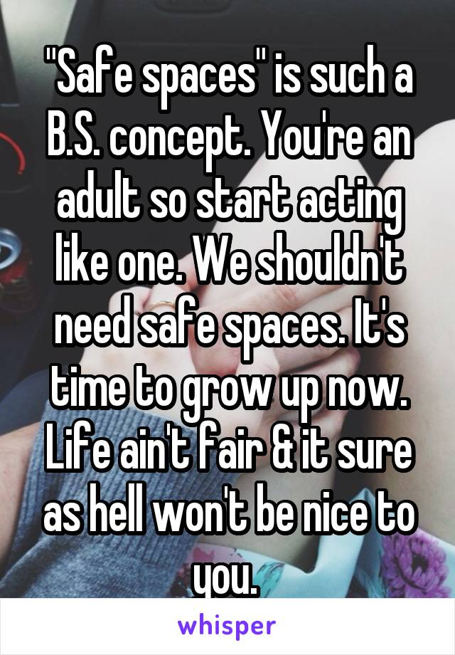 """""""Safe spaces"""" is such a B.S. concept. You're an adult so start acting like one. We shouldn't need safe spaces. It's time to grow up now. Life ain't fair & it sure as hell won't be nice to you."""