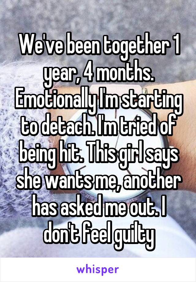 We've been together 1 year, 4 months. Emotionally I'm starting to detach. I'm tried of being hit. This girl says she wants me, another has asked me out. I don't feel guilty