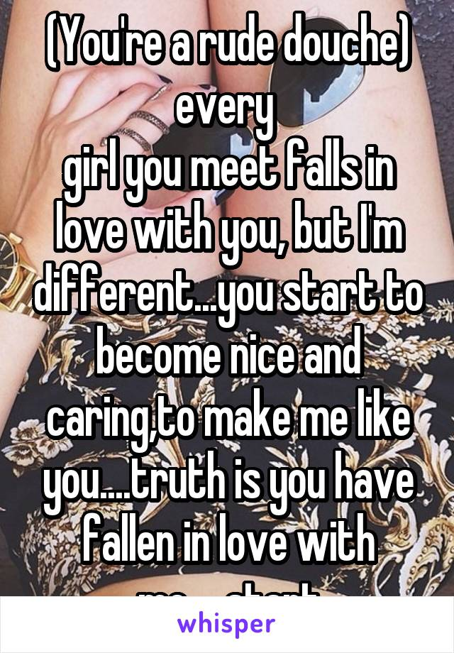 (You're a rude douche) every  girl you meet falls in love with you, but I'm different...you start to become nice and caring,to make me like you....truth is you have fallen in love with me.....start