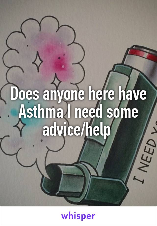 Does anyone here have Asthma I need some advice/help