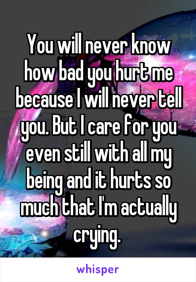 You will never know how bad you hurt me because I will never tell you. But I care for you even still with all my being and it hurts so much that I'm actually crying.