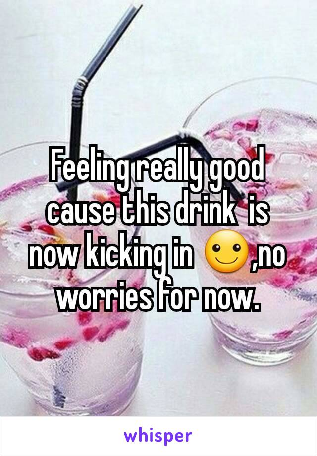 Feeling really good cause this drink  is now kicking in ☺,no worries for now.