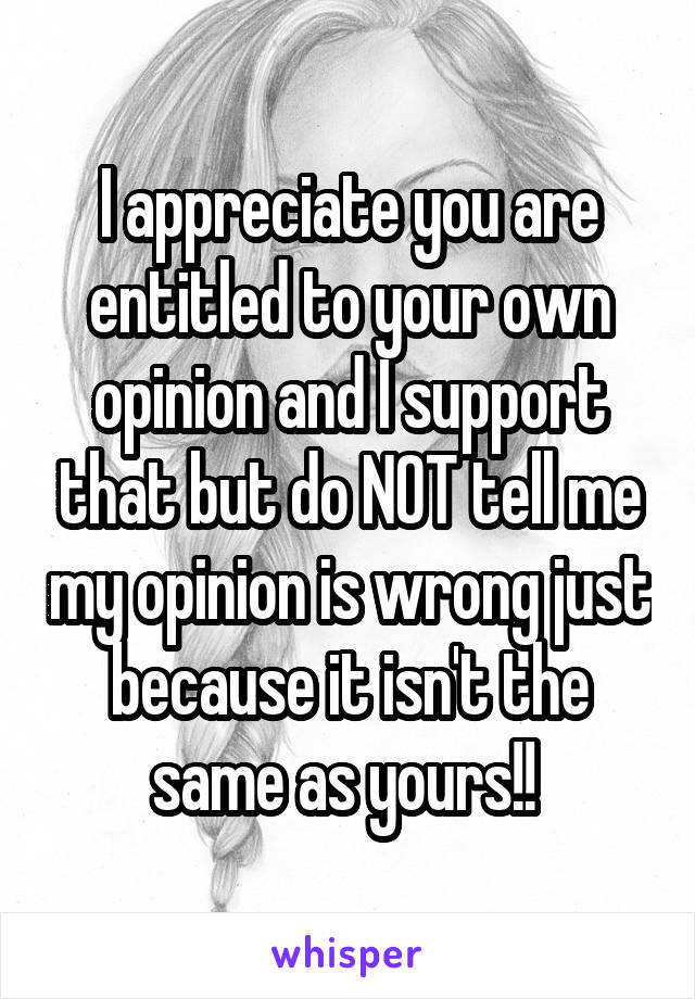 I appreciate you are entitled to your own opinion and I support that but do NOT tell me my opinion is wrong just because it isn't the same as yours!!