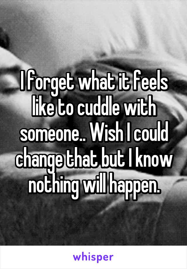 I forget what it feels like to cuddle with someone.. Wish I could change that but I know nothing will happen.