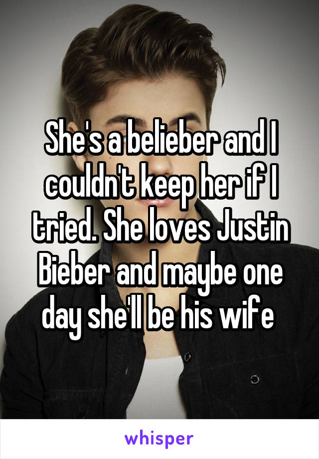 She's a belieber and I couldn't keep her if I tried. She loves Justin Bieber and maybe one day she'll be his wife
