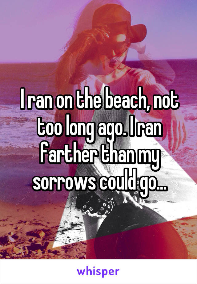 I ran on the beach, not too long ago. I ran farther than my sorrows could go...