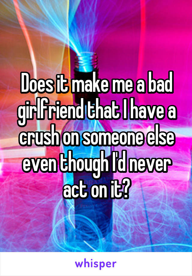 Does it make me a bad girlfriend that I have a crush on someone else even though I'd never act on it?