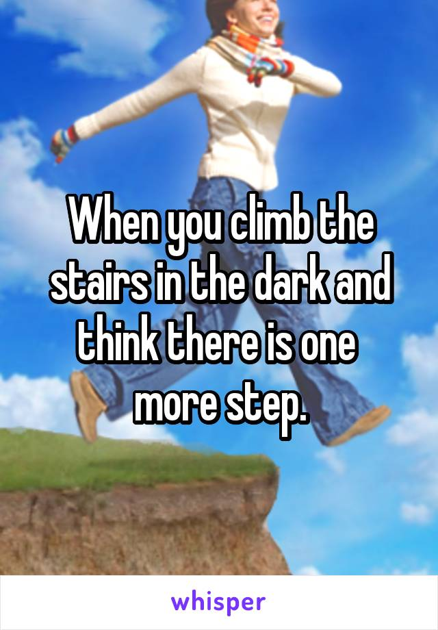 When you climb the stairs in the dark and think there is one  more step.