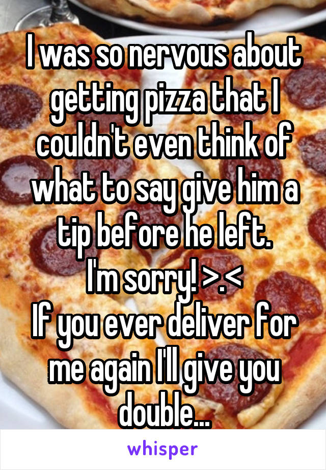 I was so nervous about getting pizza that I couldn't even think of what to say give him a tip before he left. I'm sorry! >.< If you ever deliver for me again I'll give you double...