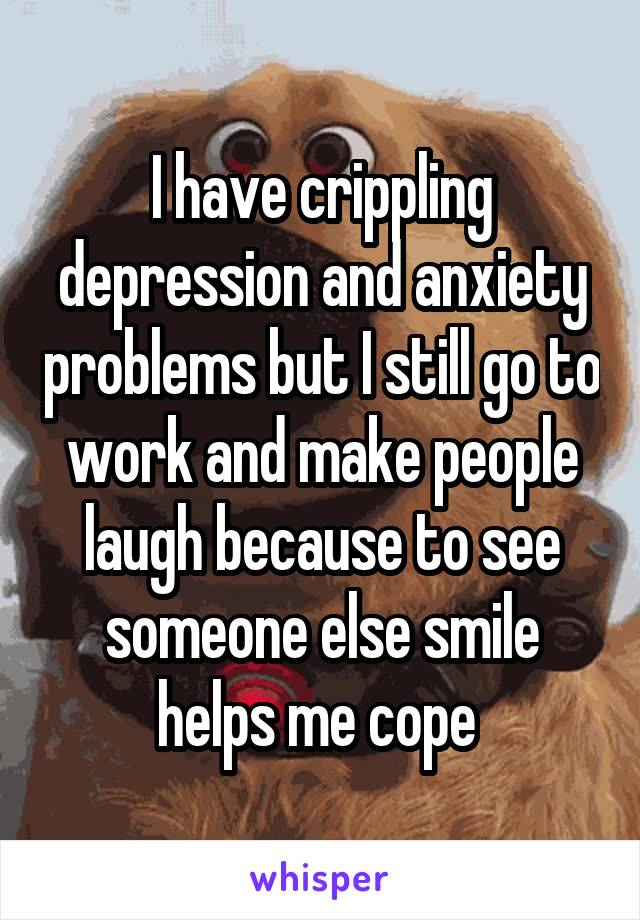 I have crippling depression and anxiety problems but I still go to work and make people laugh because to see someone else smile helps me cope