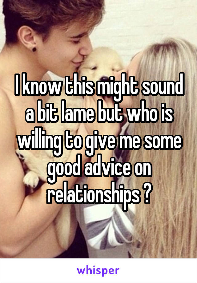 I know this might sound a bit lame but who is willing to give me some good advice on relationships ?