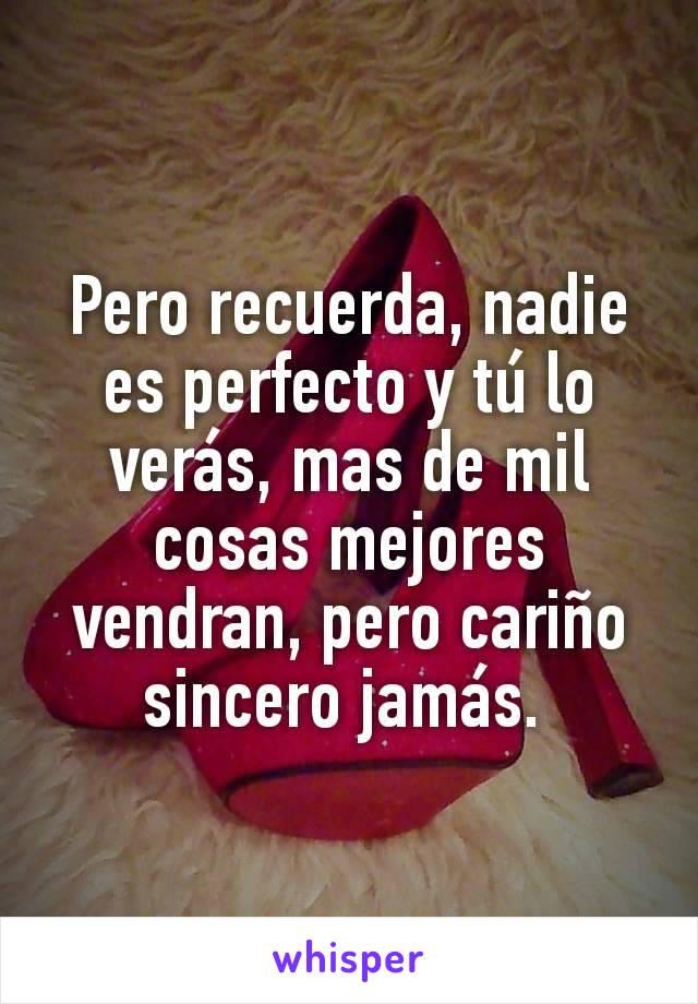 Pero recuerda, nadie es perfecto y tú lo verás, mas de mil cosas mejores vendran, pero cariño sincero jamás.