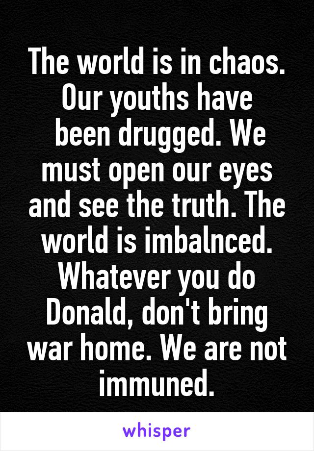 The world is in chaos. Our youths have  been drugged. We must open our eyes and see the truth. The world is imbalnced. Whatever you do Donald, don't bring war home. We are not immuned.