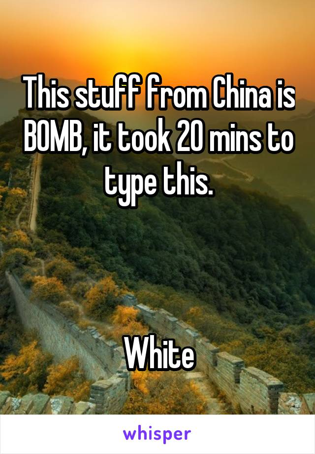 This stuff from China is BOMB, it took 20 mins to type this.    White