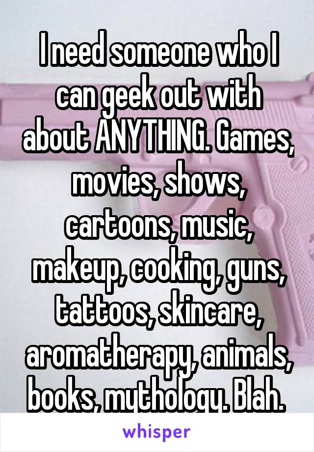 I need someone who I can geek out with about ANYTHING. Games, movies, shows, cartoons, music, makeup, cooking, guns, tattoos, skincare, aromatherapy, animals, books, mythology. Blah.