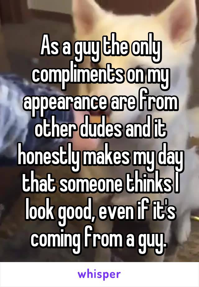 As a guy the only compliments on my appearance are from other dudes and it honestly makes my day that someone thinks I look good, even if it's coming from a guy.