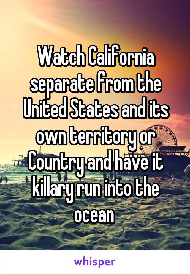 Watch California separate from the United States and its own territory or Country and have it killary run into the ocean