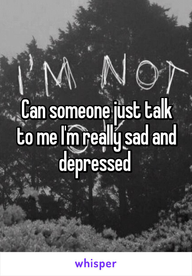 Can someone just talk to me I'm really sad and depressed