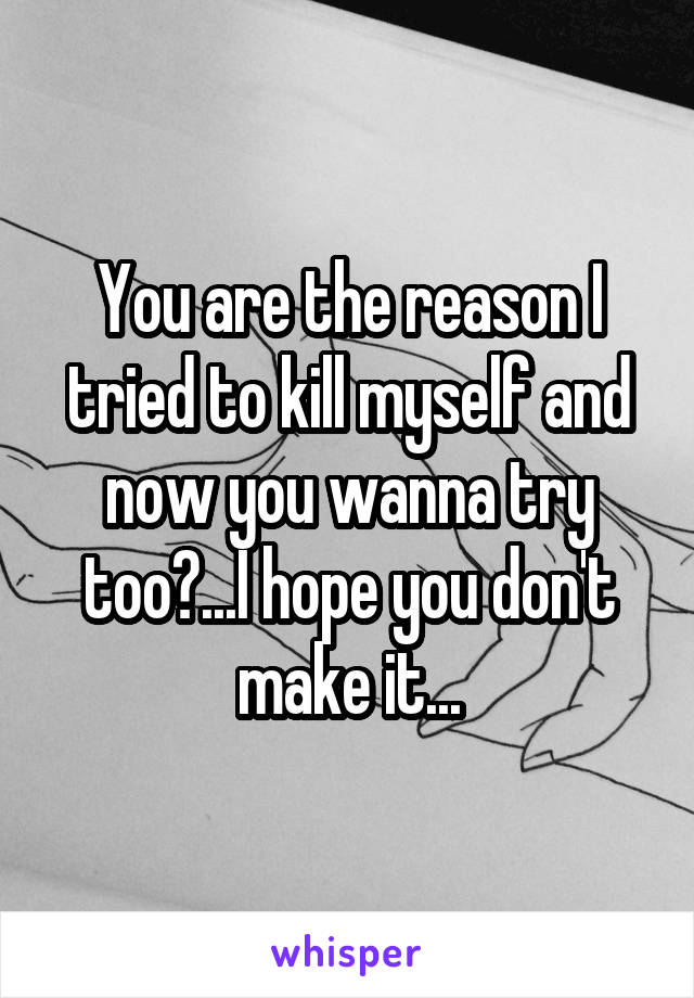 You are the reason I tried to kill myself and now you wanna try too?...I hope you don't make it...