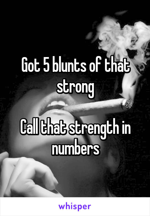 Got 5 blunts of that strong  Call that strength in numbers