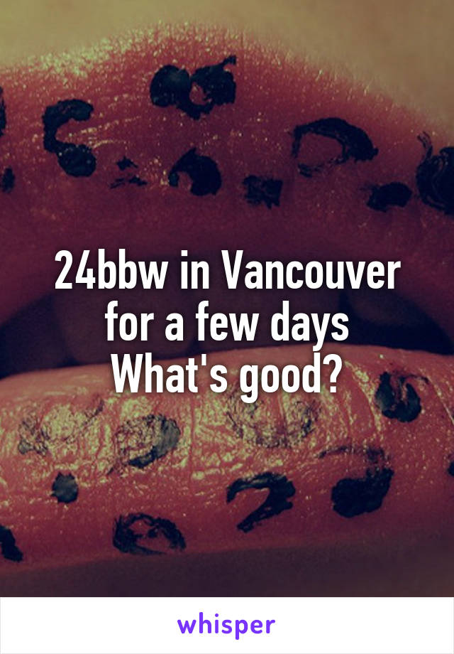 24bbw in Vancouver for a few days What's good?