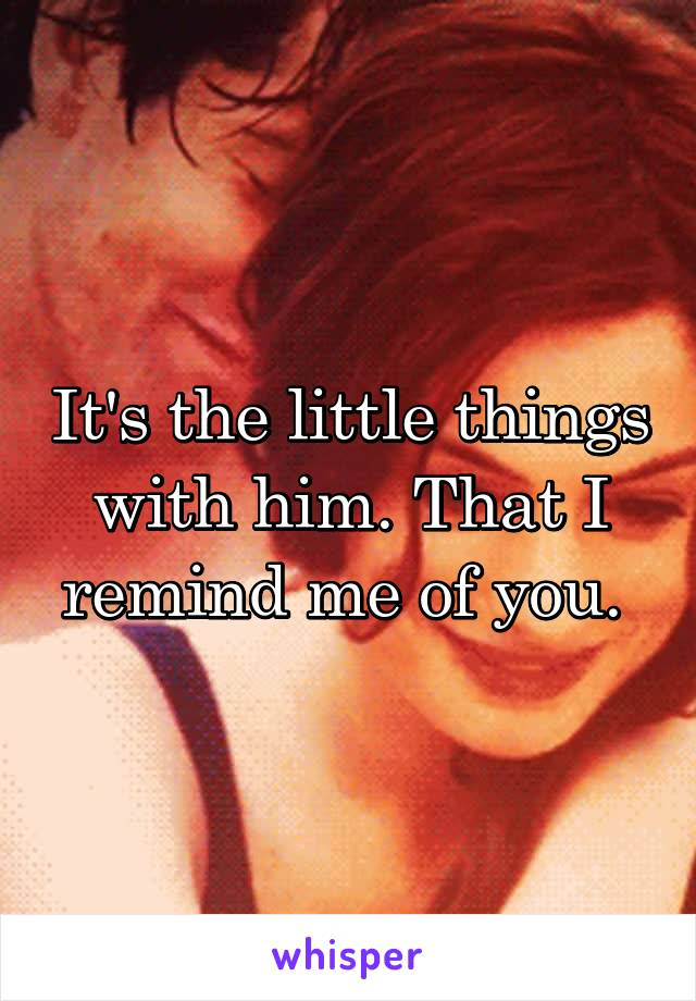 It's the little things with him. That I remind me of you.