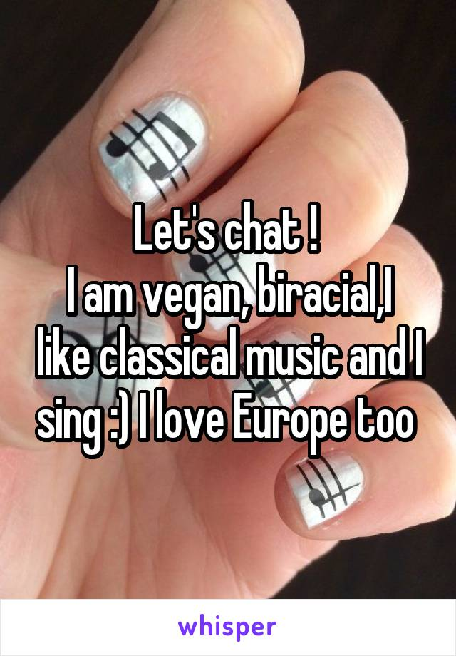 Let's chat !  I am vegan, biracial,I like classical music and I sing :) I love Europe too