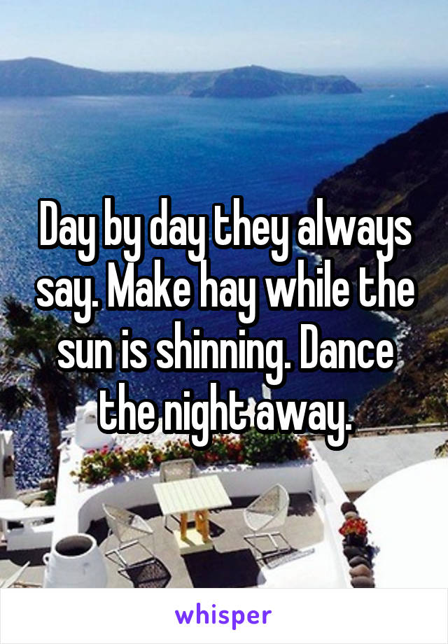 Day by day they always say. Make hay while the sun is shinning. Dance the night away.
