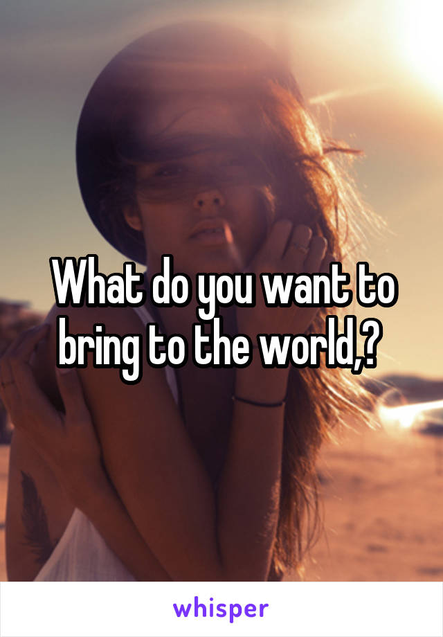 What do you want to bring to the world,?