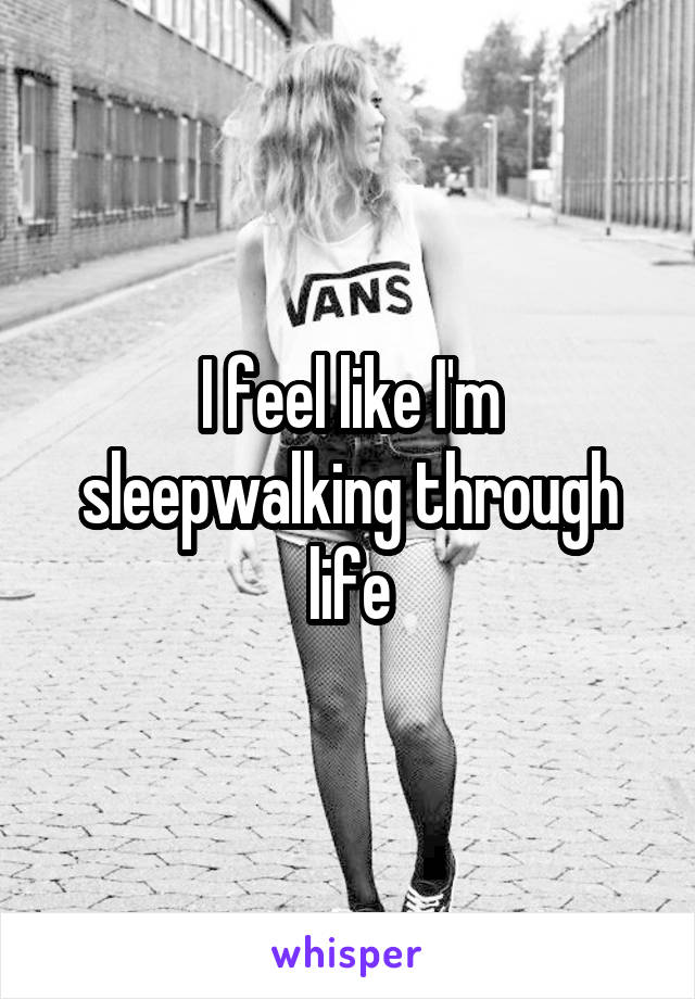 I feel like I'm sleepwalking through life