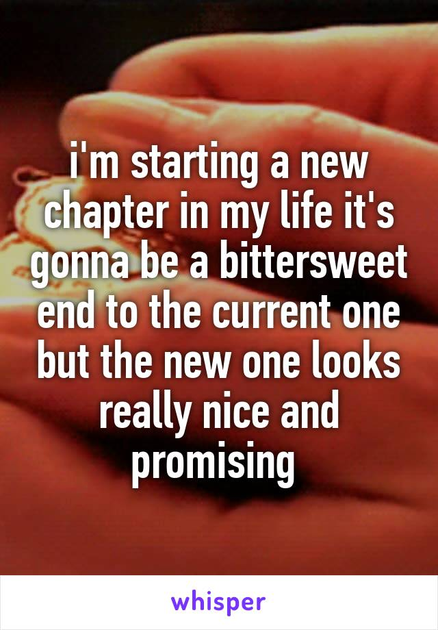 i'm starting a new chapter in my life it's gonna be a bittersweet end to the current one but the new one looks really nice and promising