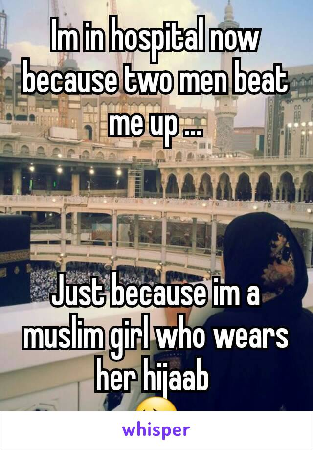 Im in hospital now because two men beat me up ...    Just because im a muslim girl who wears her hijaab  😔