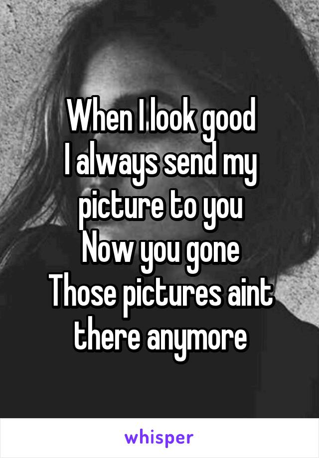 When I look good I always send my picture to you Now you gone Those pictures aint there anymore