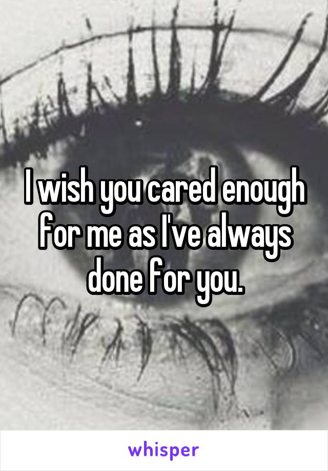 I wish you cared enough for me as I've always done for you.