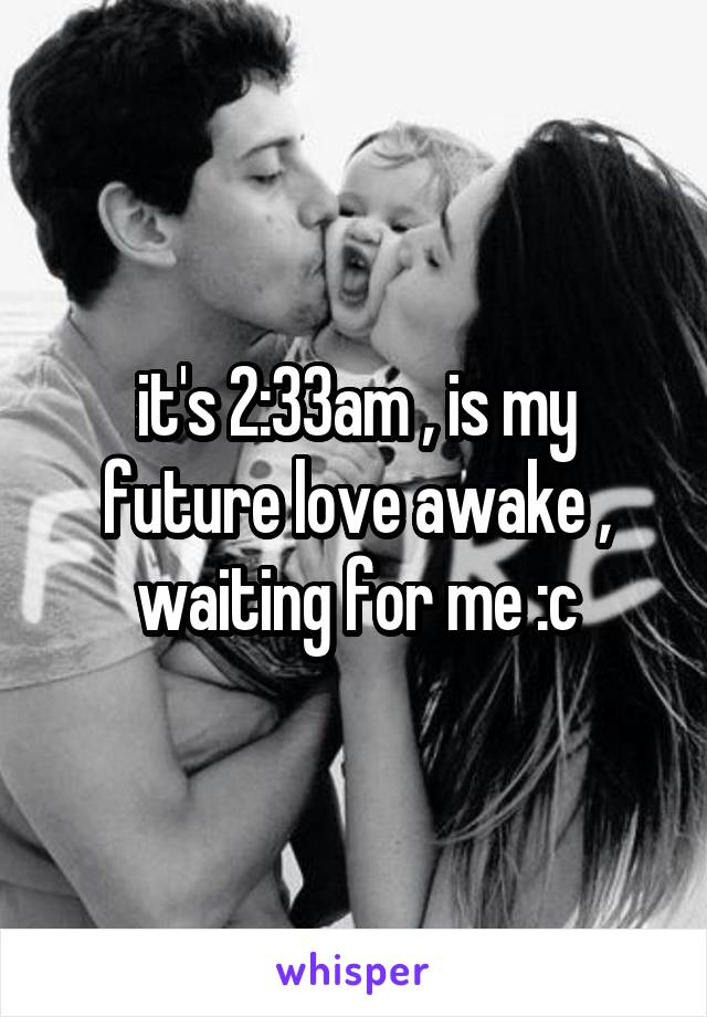 it's 2:33am , is my future love awake , waiting for me :c