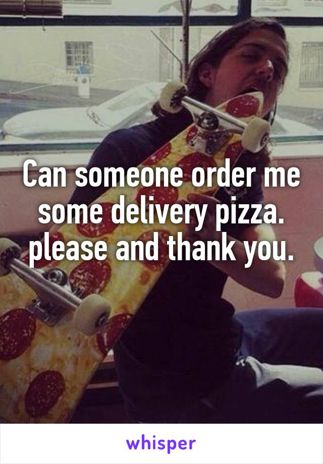Can someone order me some delivery pizza. please and thank you.