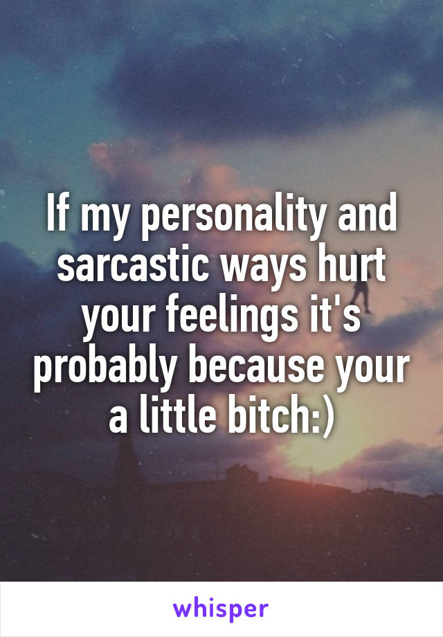 If my personality and sarcastic ways hurt your feelings it's probably because your a little bitch:)