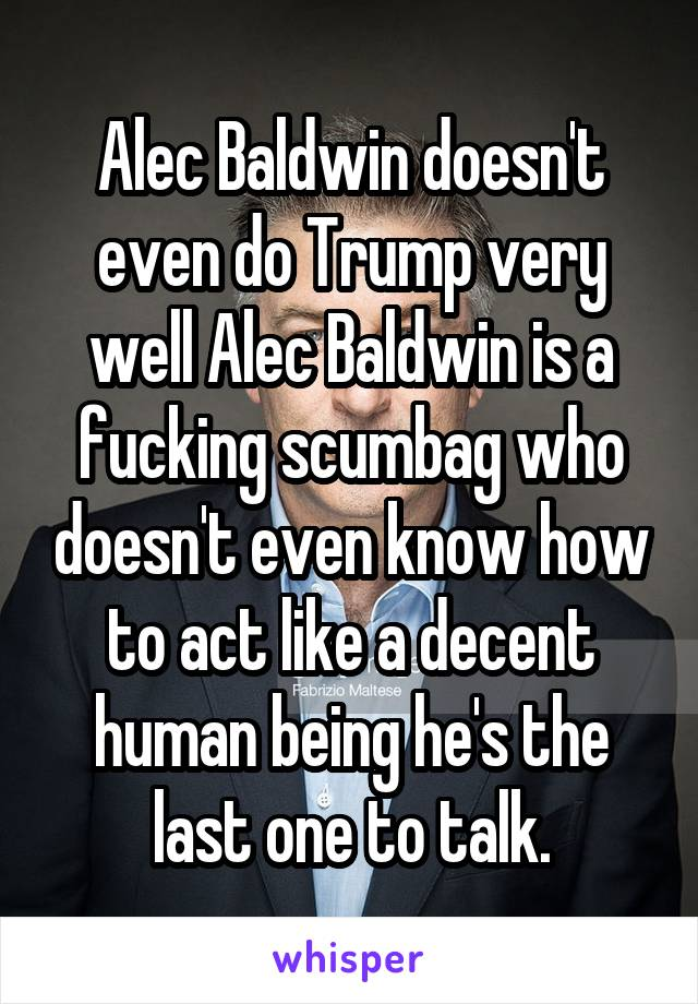 Alec Baldwin doesn't even do Trump very well Alec Baldwin is a fucking scumbag who doesn't even know how to act like a decent human being he's the last one to talk.