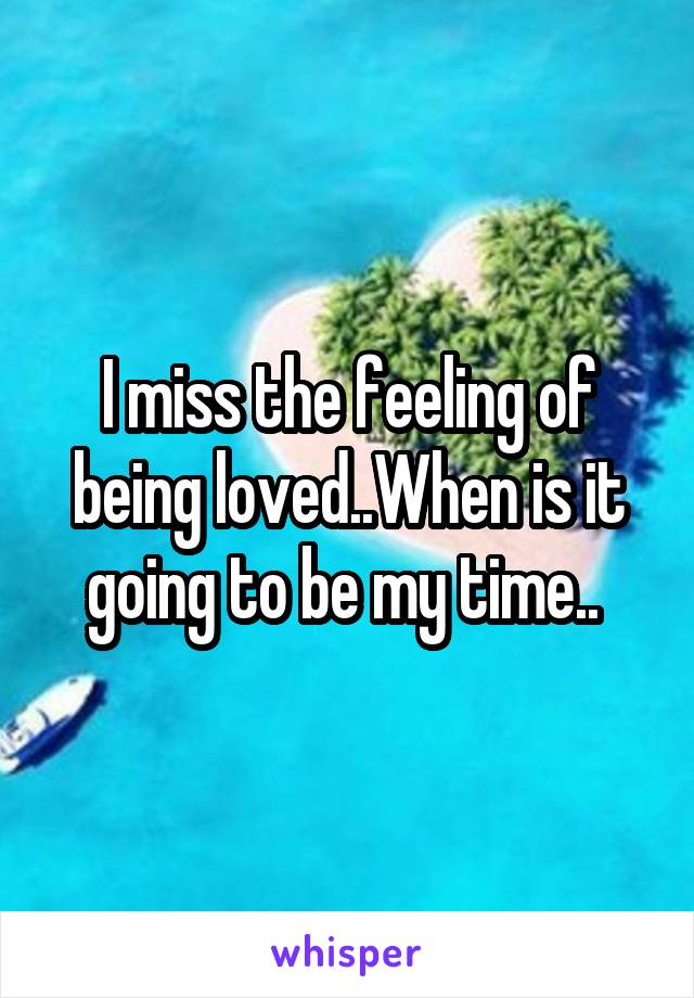 I miss the feeling of being loved..When is it going to be my time..