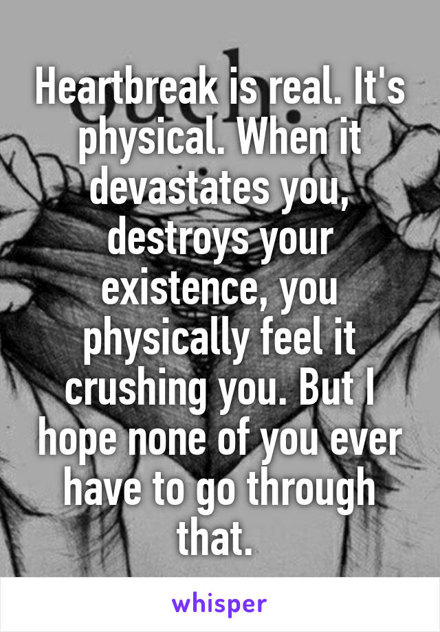 Heartbreak is real. It's physical. When it devastates you, destroys your existence, you physically feel it crushing you. But I hope none of you ever have to go through that.