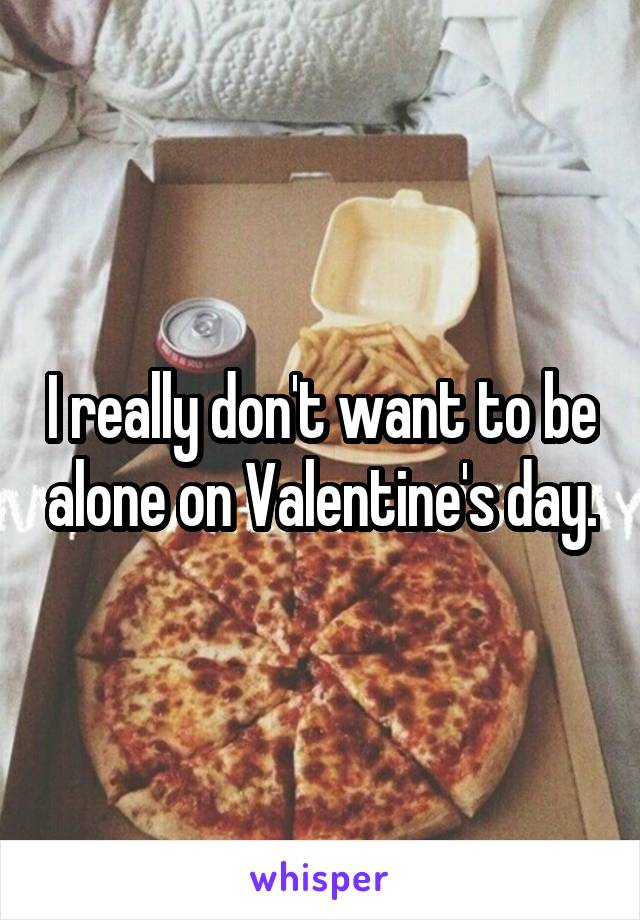 I really don't want to be alone on Valentine's day.