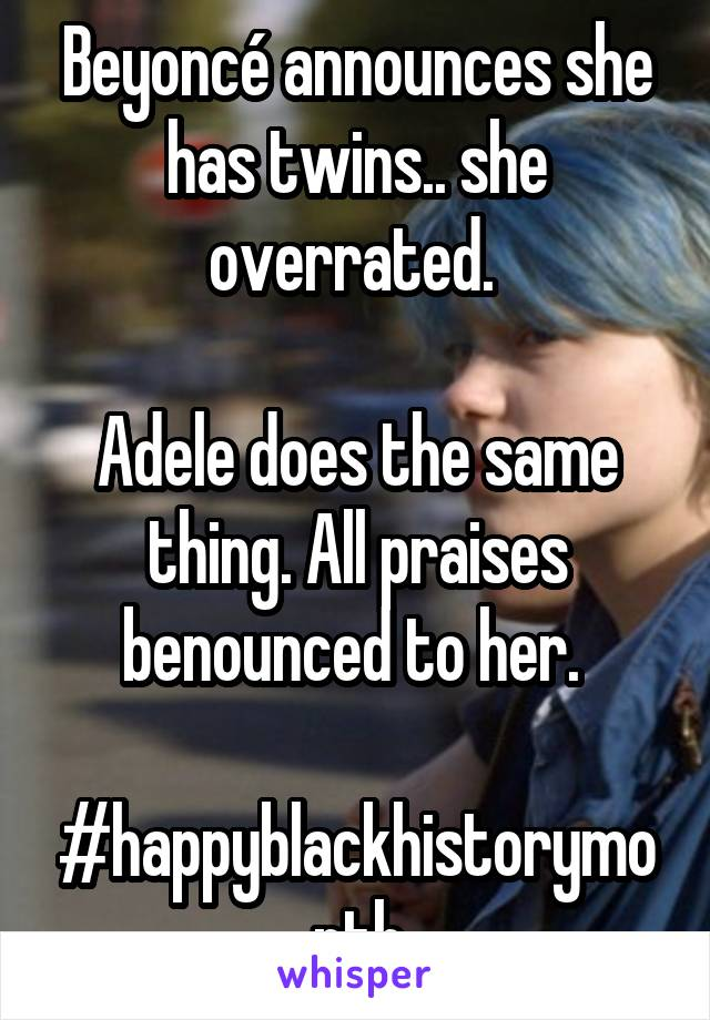 Beyoncé announces she has twins.. she overrated.   Adele does the same thing. All praises benounced to her.   #happyblackhistorymonth