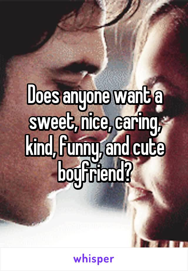 Does anyone want a sweet, nice, caring, kind, funny, and cute boyfriend?