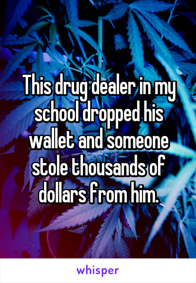This drug dealer in my school dropped his wallet and someone stole thousands of dollars from him.