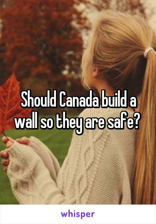 Should Canada build a wall so they are safe?