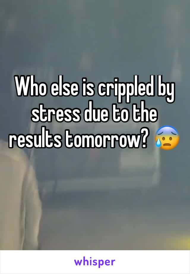 Who else is crippled by stress due to the results tomorrow? 😰