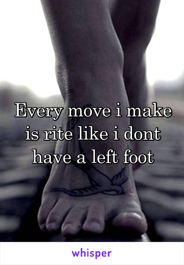 Every move i make is rite like i dont have a left foot